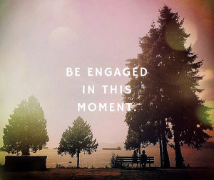 Be engaged in this moment