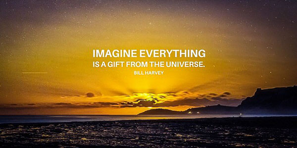 Imagine Everything is a gift from the universe.