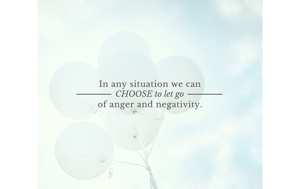 CHOOSE to let go of anger and negativity